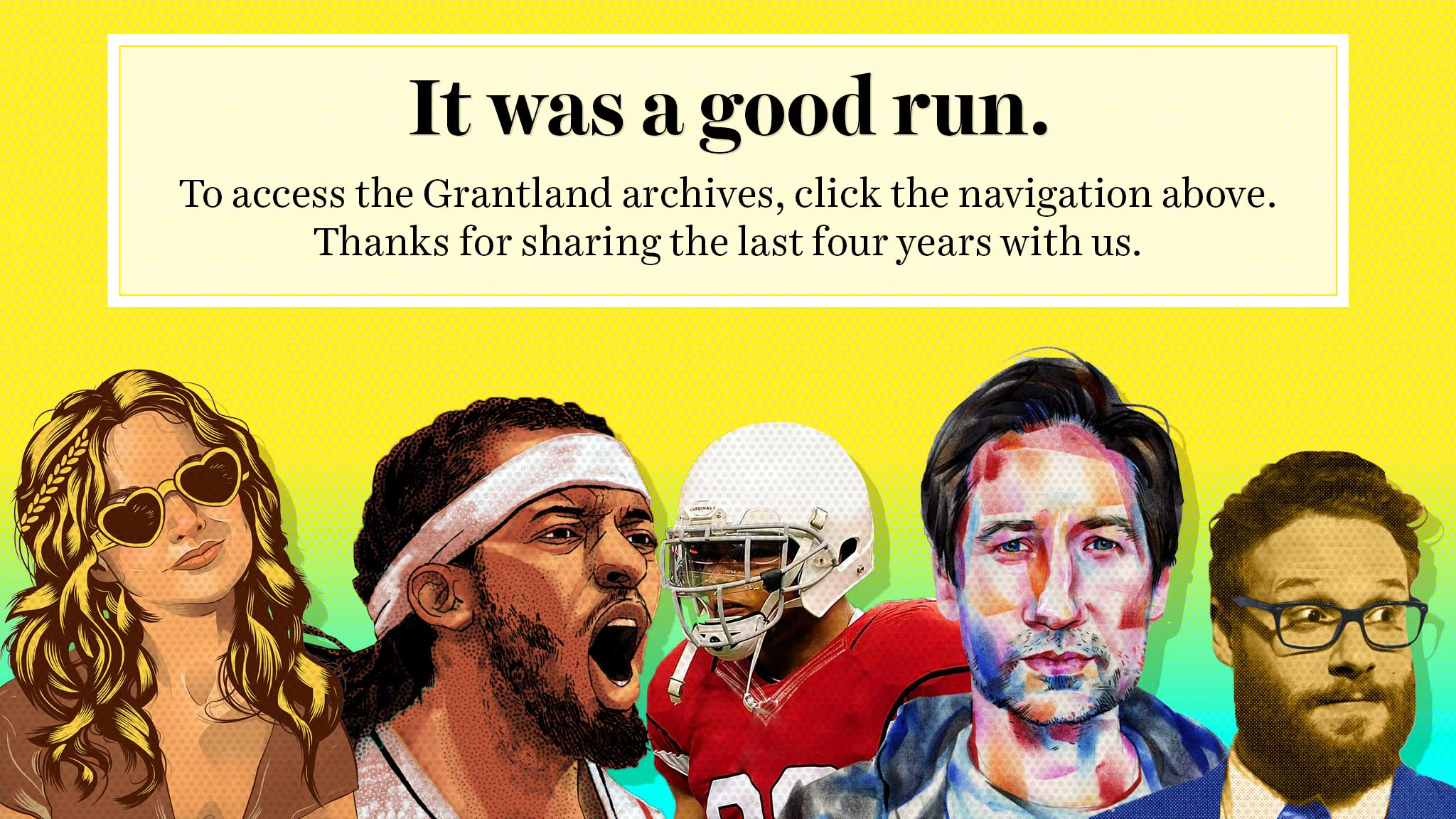 It was a good run. To access the Grantland archives, click the navigation above. Thanks for sharing the last four years with us.
